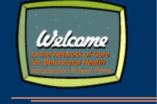 To the Network of Care                                            for Behavioral Health  Introduction Power Point