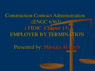 Construction Contract Administration    ENGC 6363   FIDIC  Chapter 15 EMPLOYER BY TERMINATION  Presented by: Mustafa Al