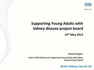 Supporting Young Adults with kidney disease project board  14th May 2012   Elisabeth Buggins Chair of NHS Kidney Care Su