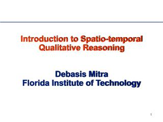 Introduction to Spatio-temporal Qualitative Reasoning    Debasis Mitra Florida Institute of Technology