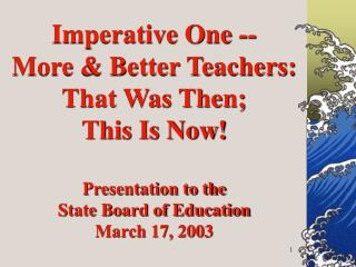 Imperative One -- More  Better Teachers: That Was Then; This Is Now  Presentation to the State Board of Education March