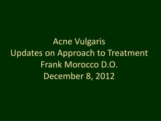 Acne Vulgaris Updates on Approach to Treatment Frank Morocco D.O.  December 8, 2012