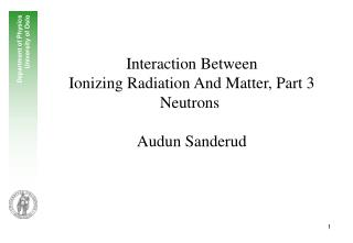 Interaction Between  Ionizing Radiation And Matter, Part 3  Neutrons   Audun Sanderud