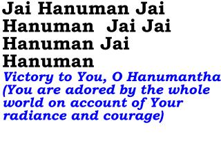 Jai Hanuman Jai Hanuman  Jai Jai Hanuman Jai Hanuman                    Victory to You, O Hanumantha You are adored by t