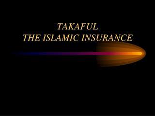 TAKAFUL  THE ISLAMIC INSURANCE