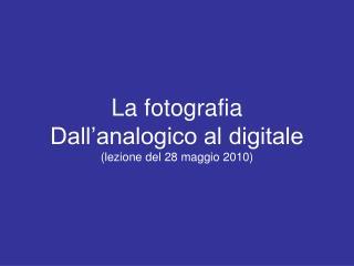 La fotografia  Dall analogico al digitale lezione del 28 maggio 2010