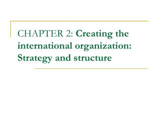 CHAPTER 2: Creating the international organization:  Strategy and structure