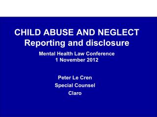 CHILD ABUSE AND NEGLECT Reporting and disclosure   Mental Health Law Conference 1 November 2012
