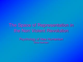 The Space of Representation in  the Non Violent Revolution  Psychology of New Humanism Silvia Swinden