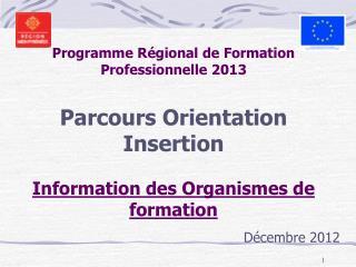 Programme R gional de Formation Professionnelle 2013  Parcours Orientation Insertion  Information des Organismes de form