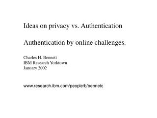 Ideas on privacy vs. Authentication  Authentication by online challenges.  Charles H. Bennett IBM Research Yorktown Janu