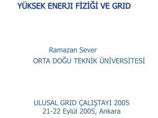Y KSEK ENERJI FIZIGI VE GRID           Ramazan Sever   ORTA DOGU TEKNIK  NIVERSITESI     ULUSAL GRID  ALISTAYI 2005 21-2