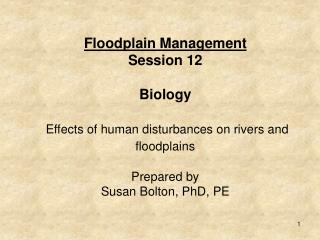 Floodplain Management  Session 12  Biology   Effects of human disturbances on rivers and floodplains   Prepared by  Susa
