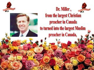 Dr. Miller ,  from the largest Christian  preacher in Canada to turned into the largest Muslim  preacher in Canada,