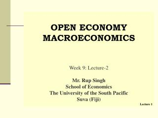 OPEN ECONOMY  MACROECONOMICS    Week 9: Lecture-2  Mr. Rup Singh School of Economics The University of the South Pacific
