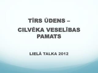 TIRS UDENS    CILVEKA VESELIBAS PAMATS  LIELA TALKA 2012