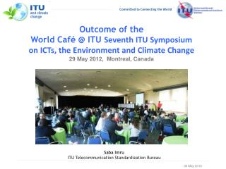 Outcome of the  World Caf   ITU Seventh ITU Symposium  on ICTs, the Environment and Climate Change 29 May 2012,  Montrea