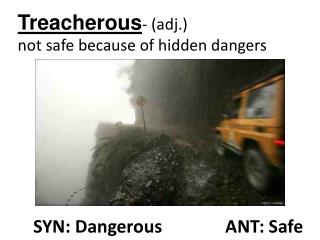 Treacherous- adj.  not safe because of hidden dangers