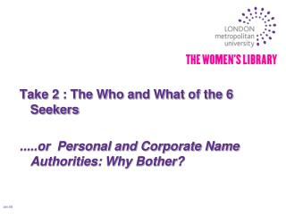 Take 2 : The Who and What of the 6 Seekers   .....or  Personal and Corporate Name Authorities: Why Bother