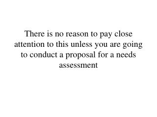 There is no reason to pay close attention to this unless you are going to conduct a proposal for a needs assessment