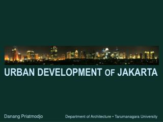 URBAN DEVELOPMENT OF JAKARTA         Danang Priatmodjo                        Department of Architecture  Tarumanagara U