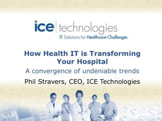 How Health IT is Transforming Your Hospital A convergence of undeniable trends Phil Stravers, CEO, ICE Technologies