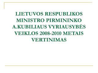 LIETUVOS RESPUBLIKOS MINISTRO PIRMININKO A.KUBILIAUS VYRIAUSYBES VEIKLOS 2008-2010 METAIS  VERTINIMAS