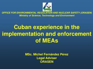 OFFICE FOR ENVIRONMENTAL REGULATION AND NUCLEAR SAFETY ORASEN Ministry of Science, Technology and Environment  Cuban exp