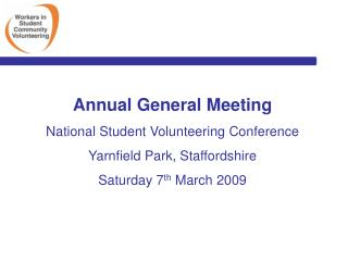 Annual General Meeting National Student Volunteering Conference Yarnfield Park, Staffordshire Saturday 7th March 2009