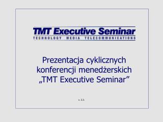 Prezentacja cyklicznych konferencji menedzerskich   TMT Executive Seminar
