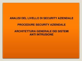 ANALISI DEL LIVELLO DI SECURITY AZIENDALE  PROCEDURE SECURITY AZIENDALE  ARCHITETTURA GENERALE DEI SISTEMI  ANTI INTRUSI