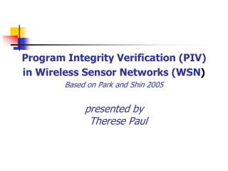 Program Integrity Verification PIV  in Wireless Sensor Networks WSN Based on Park and Shin 2005  presented by  Therese P