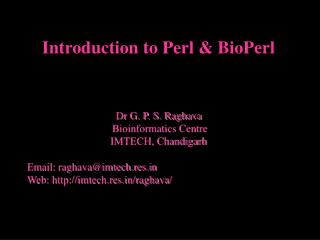Introduction to Perl  BioPerl     Dr G. P. S. Raghava  Bioinformatics Centre IMTECH, Chandigarh  Email: raghavaimtech.re