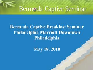 Bermuda Captive Breakfast Seminar Philadelphia Marriott Downtown Philadelphia  May 18, 2010