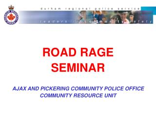ROAD RAGESEMINARAJAX AND PICKERING COMMUNITY POLICE OFFICECOMMUNITY RESOURCE UNIT