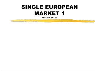 SINGLE EUROPEAN MARKET 1 REF: SEM  Oct 09