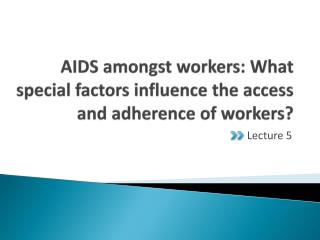 AIDS amongst workers: What special factors influence the access and adherence of workers