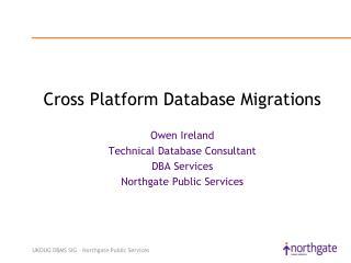 Cross Platform Database Migrations  Owen Ireland Technical Database Consultant DBA Services Northgate Public Services