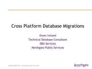 Cross Platform Database Migrations  Owen Ireland Technical Database Consultant DBA Services Northgate Public Services