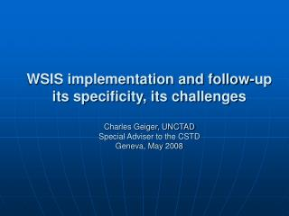 WSIS implementation and follow-up  its specificity, its challenges  Charles Geiger, UNCTAD Special Adviser to the CSTD G