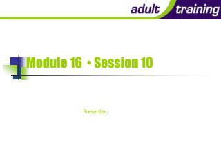Module 16    Session 10