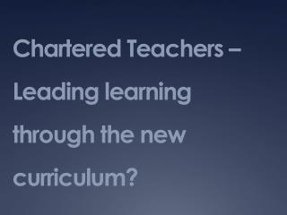 Chartered Teachers  Leading learning through the new curriculum