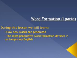 Word Formation I parte   During this lesson we will learn:  How new words are generated  The most productive word format