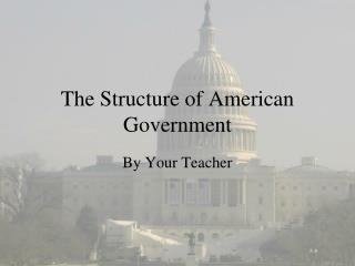 The Structure of American GovernmentThe Structure of American Government