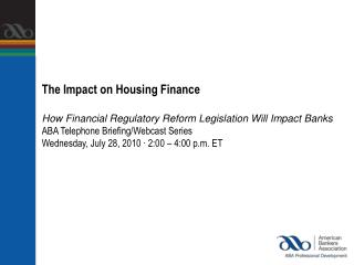 The Impact on Housing FinanceHow Financial Regulatory Reform Legislation Will Impact BanksABA Telephone Briefing