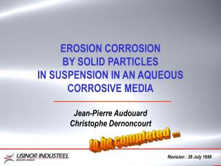 EROSION CORROSION BY SOLID PARTICLES IN SUSPENSION IN AN AQUEOUS CORROSIVE MEDIA  Jean-Pierre Audouard Christophe Dernon