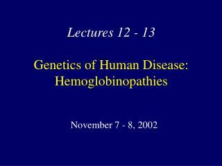 Lectures 12 - 13  Genetics of Human Disease: Hemoglobinopathies