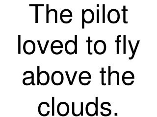 The pilot loved to fly above the clouds.