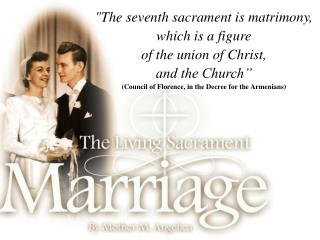 "The seventh sacrament is matrimony, which is a figure of the union of Christ, and the Church"" Council of Florence, in th"