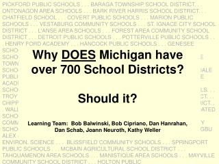 Why DOES Michigan have  over 700 School Districts  Should it  Learning Team:  Bob Balwinski, Bob Cipriano, Dan Hanrahan,